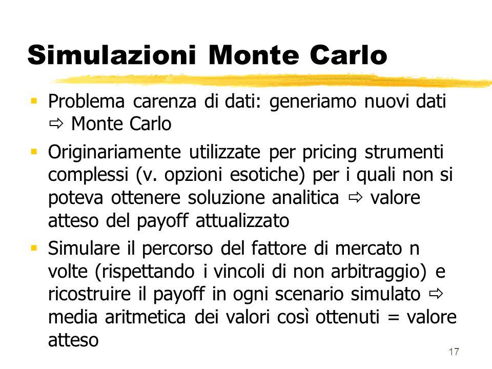 17 Simulazioni Monte Carlo  Problema carenza di dati: generiamo nuovi dati  Monte Carlo  Originariamente utilizzate per pricing strumenti complessi