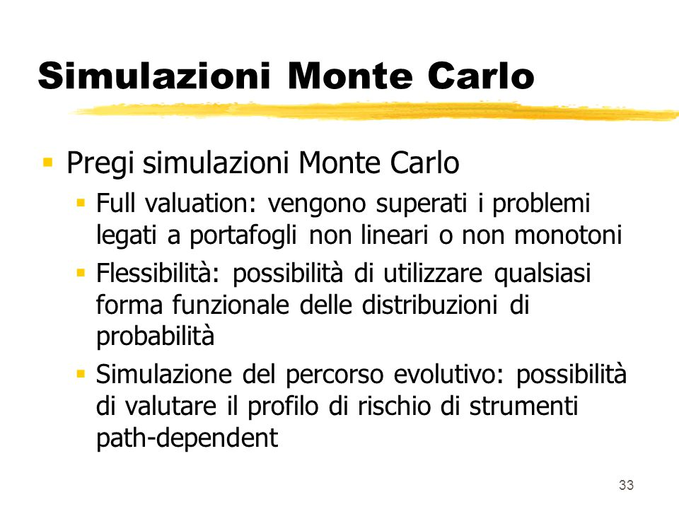 33 Simulazioni Monte Carlo  Pregi simulazioni Monte Carlo  Full valuation: vengono superati i problemi legati a portafogli non lineari o non monoton
