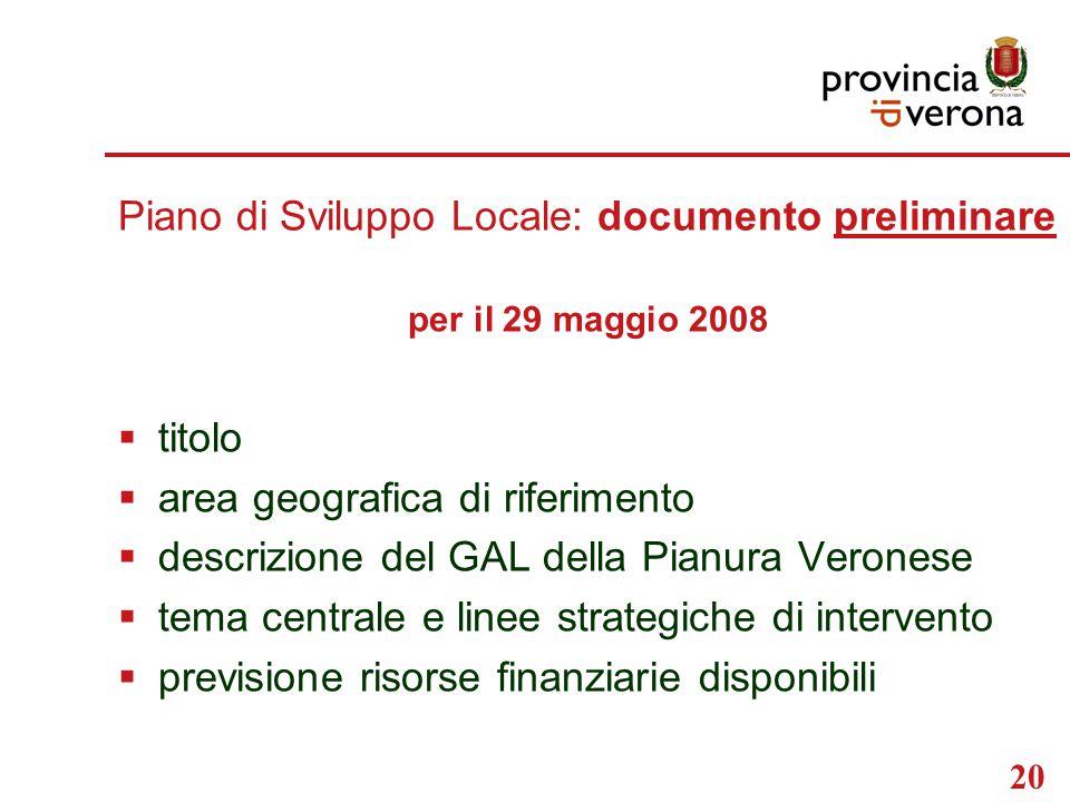 20 Piano di Sviluppo Locale: documento preliminare per il 29 maggio 2008  titolo  area geografica di riferimento  descrizione del GAL della Pianura Veronese  tema centrale e linee strategiche di intervento  previsione risorse finanziarie disponibili