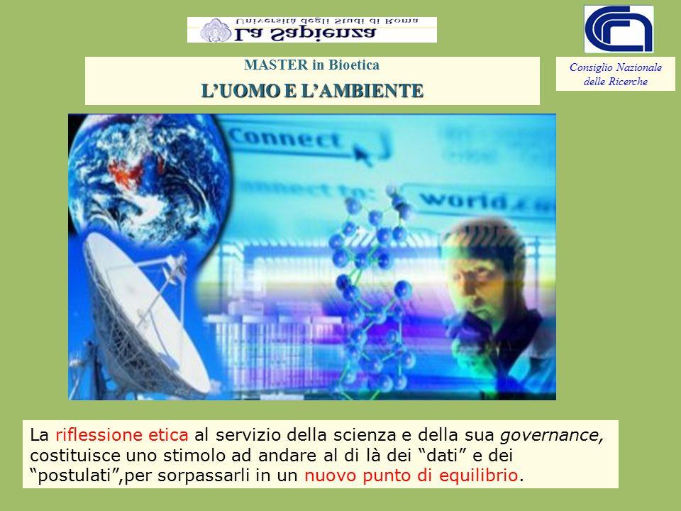 Consiglio Nazionale delle Ricerche MASTER in Bioetica L'UOMO E L'AMBIENTE La riflessione etica al servizio della scienza e della sua governance, costituisce uno stimolo ad andare al di là dei dati e dei postulati ,per sorpassarli in un nuovo punto di equilibrio.