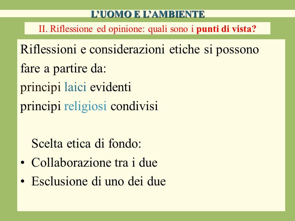 Riflessioni e considerazioni etiche si possono fare a partire da: principi laici evidenti principi religiosi condivisi Scelta etica di fondo: Collaborazione tra i due Esclusione di uno dei due II.