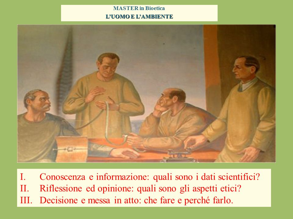 MASTER in Bioetica L'UOMO E L'AMBIENTE I.Conoscenza e informazione dei dati scientifici = REALTÀ II.Riflessione ed opinione su aspetti etici = INTELLETTO e COSCIENZA I.Decisione e messa in atto = VOLONTÀ Realtà + Intelletto + Volontà = _______________ AGIRE MORALE