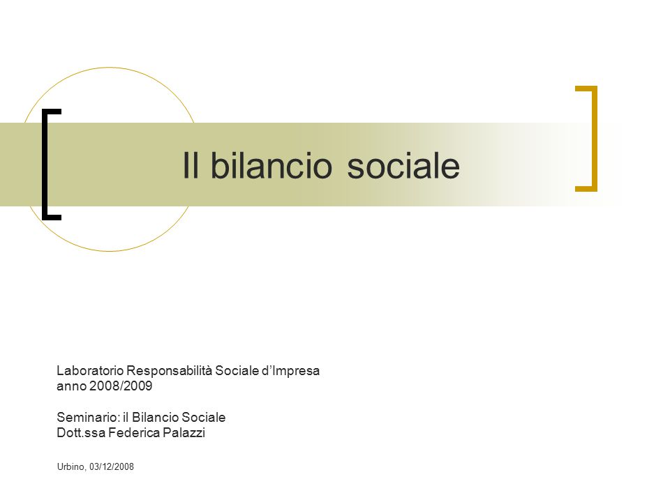 Urbino, 03/12/2008 Il bilancio sociale Laboratorio Responsabilità Sociale d'Impresa anno 2008/2009 Seminario: il Bilancio Sociale Dott.ssa Federica Palazzi