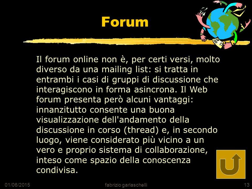 01/06/2015fabrizio garlaschelli13 Forum Il forum online non è, per certi versi, molto diverso da una mailing list: si tratta in entrambi i casi di gruppi di discussione che interagiscono in forma asincrona.