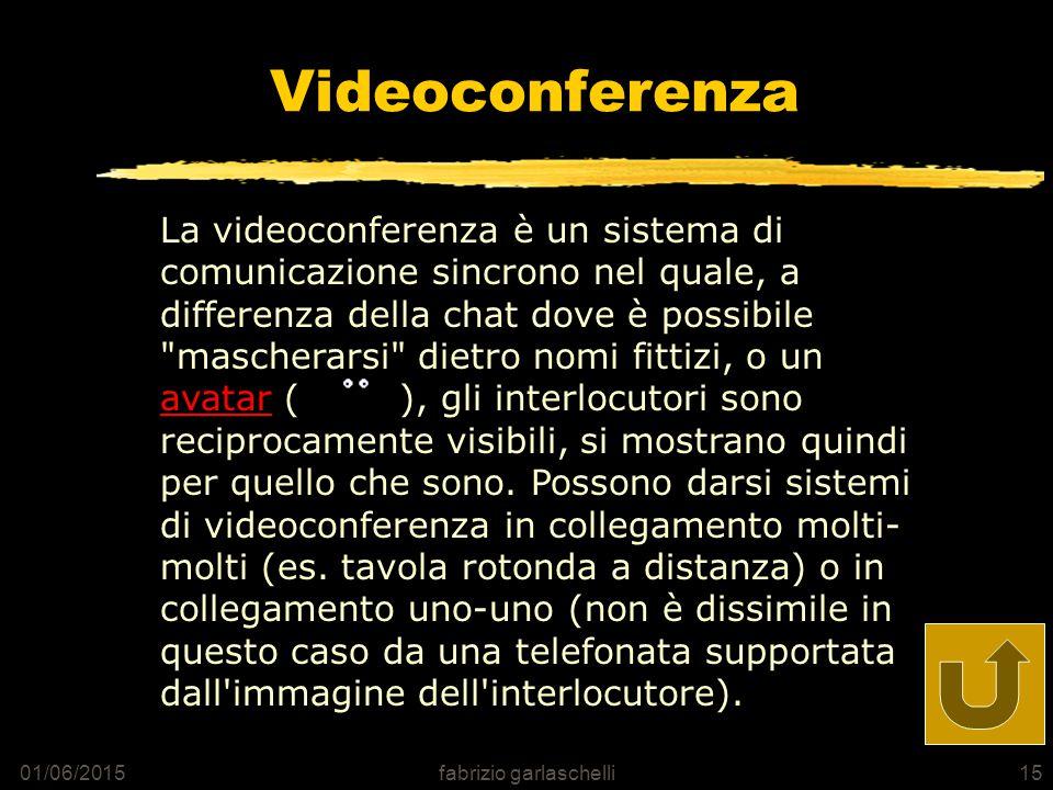 01/06/2015fabrizio garlaschelli15 Videoconferenza La videoconferenza è un sistema di comunicazione sincrono nel quale, a differenza della chat dove è possibile mascherarsi dietro nomi fittizi, o un avatar ( ), gli interlocutori sono reciprocamente visibili, si mostrano quindi per quello che sono.