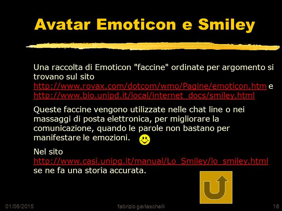 01/06/2015fabrizio garlaschelli16 Avatar Emoticon e Smiley Una raccolta di Emoticon faccine ordinate per argomento si trovano sul sito http://www.rovax.com/dotcom/wmo/Pagine/emoticon.htm e http://www.bio.unipd.it/local/internet_docs/smiley.html http://www.rovax.com/dotcom/wmo/Pagine/emoticon.htm http://www.bio.unipd.it/local/internet_docs/smiley.html Queste faccine vengono utilizzate nelle chat line o nei massaggi di posta elettronica, per migliorare la comunicazione, quando le parole non bastano per manifestare le emozioni.