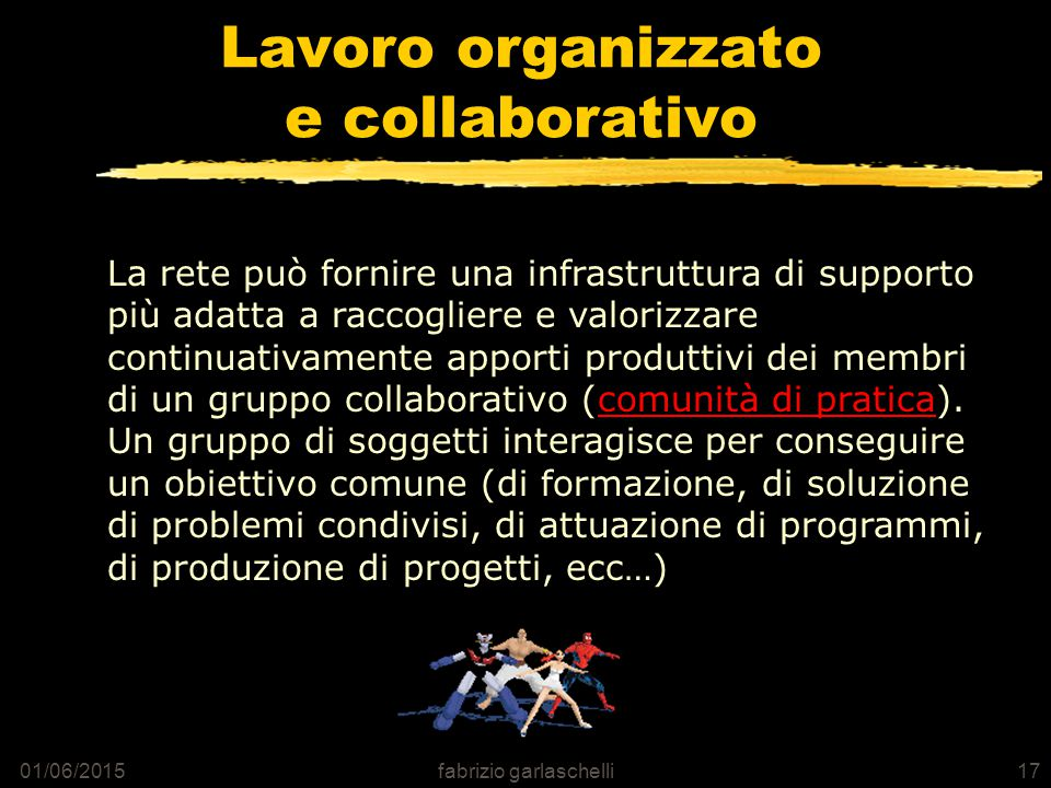 01/06/2015fabrizio garlaschelli17 Lavoro organizzato e collaborativo La rete può fornire una infrastruttura di supporto più adatta a raccogliere e valorizzare continuativamente apporti produttivi dei membri di un gruppo collaborativo (comunità di pratica).