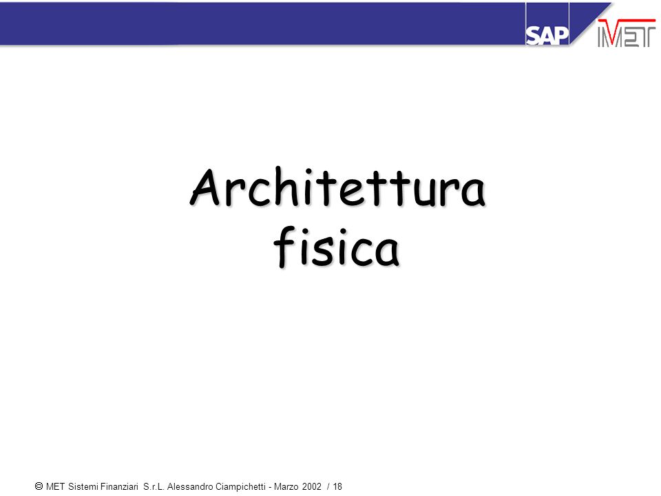  MET Sistemi Finanziari S.r.L. Alessandro Ciampichetti - Marzo 2002 / 18 Architettura fisica