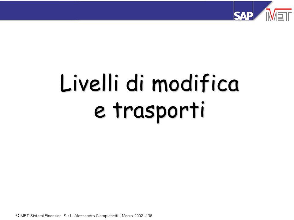  MET Sistemi Finanziari S.r.L. Alessandro Ciampichetti - Marzo 2002 / 36 Livelli di modifica e trasporti