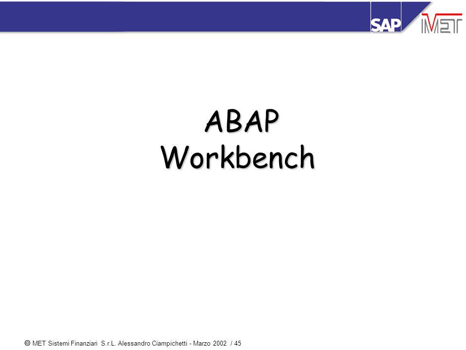  MET Sistemi Finanziari S.r.L. Alessandro Ciampichetti - Marzo 2002 / 45 ABAP Workbench