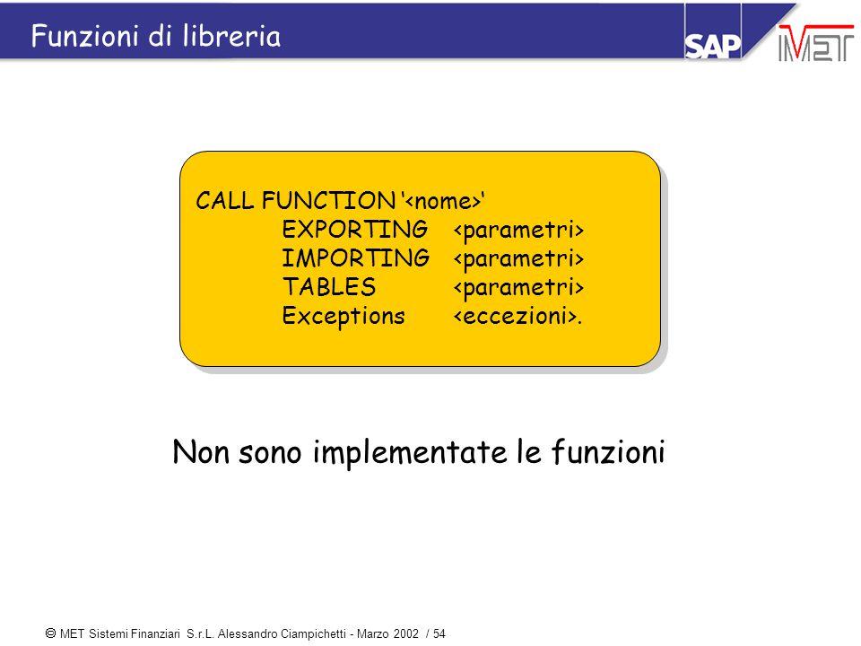  MET Sistemi Finanziari S.r.L. Alessandro Ciampichetti - Marzo 2002 / 54 Funzioni di libreria CALL FUNCTION ' ' EXPORTING IMPORTING TABLES Exceptions