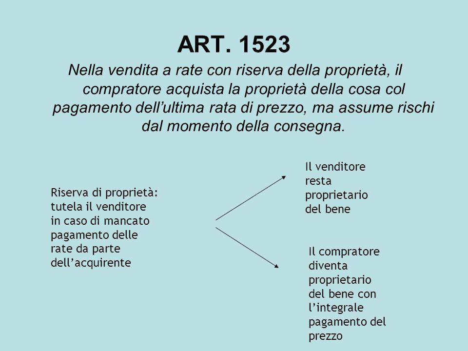 ART. 1523 Nella vendita a rate con riserva della proprietà, il compratore acquista la proprietà della cosa col pagamento dell'ultima rata di prezzo, m
