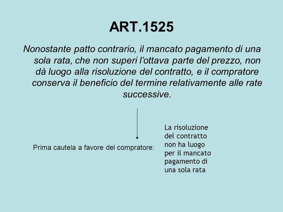 ART.1525 Nonostante patto contrario, il mancato pagamento di una sola rata, che non superi l'ottava parte del prezzo, non dà luogo alla risoluzione de