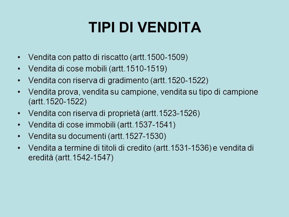 TIPI DI VENDITA Vendita con patto di riscatto (artt.1500-1509) Vendita di cose mobili (artt.1510-1519) Vendita con riserva di gradimento (artt.1520-15