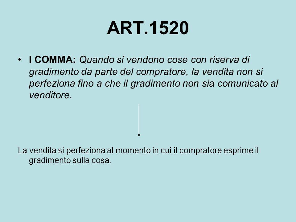 ART.1520 I COMMA: Quando si vendono cose con riserva di gradimento da parte del compratore, la vendita non si perfeziona fino a che il gradimento non