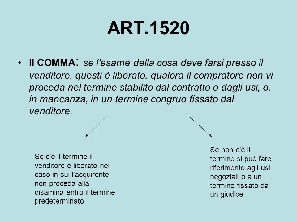 ART.1520 II COMMA : se l'esame della cosa deve farsi presso il venditore, questi è liberato, qualora il compratore non vi proceda nel termine stabilit