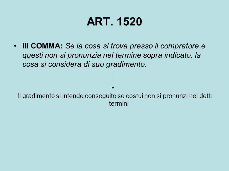 ART. 1520 III COMMA: Se la cosa si trova presso il compratore e questi non si pronunzia nel termine sopra indicato, la cosa si considera di suo gradim