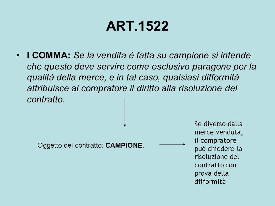 ART.1522 I COMMA: Se la vendita è fatta su campione si intende che questo deve servire come esclusivo paragone per la qualità della merce, e in tal ca