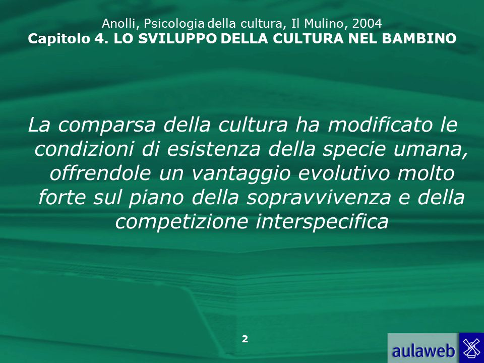 2 La comparsa della cultura ha modificato le condizioni di esistenza della specie umana, offrendole un vantaggio evolutivo molto forte sul piano della sopravvivenza e della competizione interspecifica