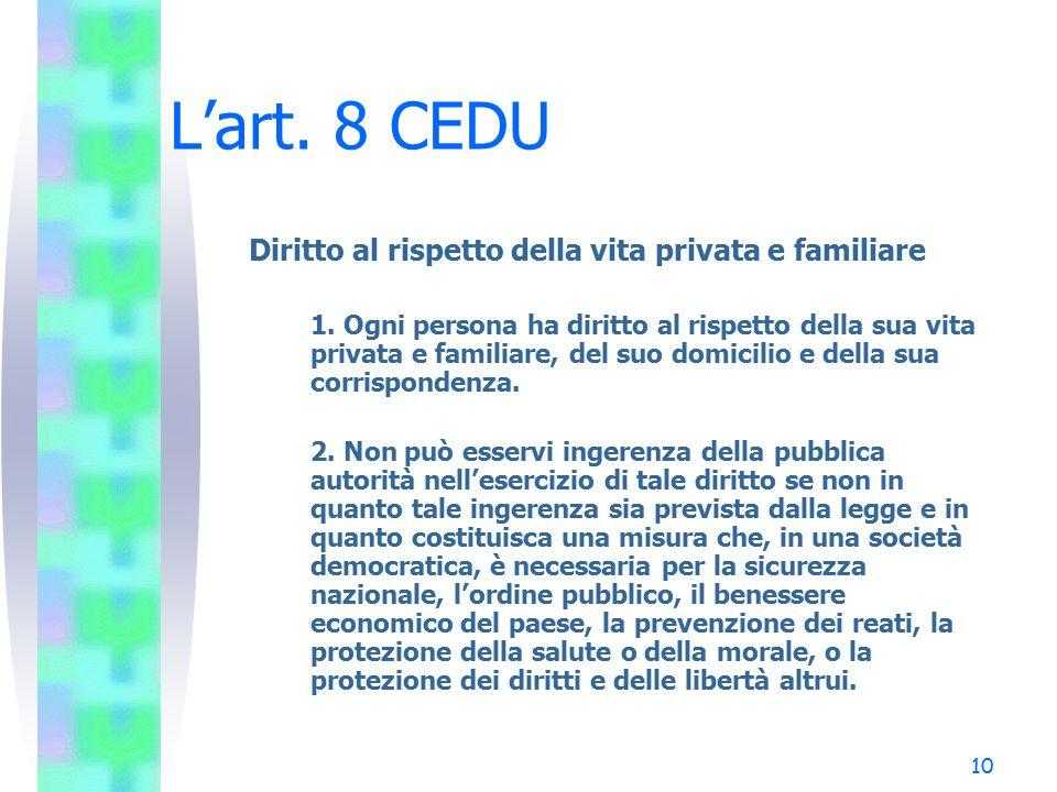 10 L'art. 8 CEDU Diritto al rispetto della vita privata e familiare 1. Ogni persona ha diritto al rispetto della sua vita privata e familiare, del suo