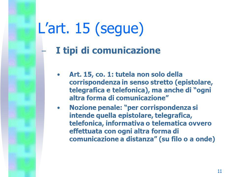 11 L'art. 15 (segue) – I tipi di comunicazione Art. 15, co. 1: tutela non solo della corrispondenza in senso stretto (epistolare, telegrafica e telefo