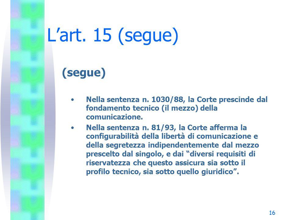 16 L'art. 15 (segue) (segue) Nella sentenza n. 1030/88, la Corte prescinde dal fondamento tecnico (il mezzo) della comunicazione. Nella sentenza n. 81
