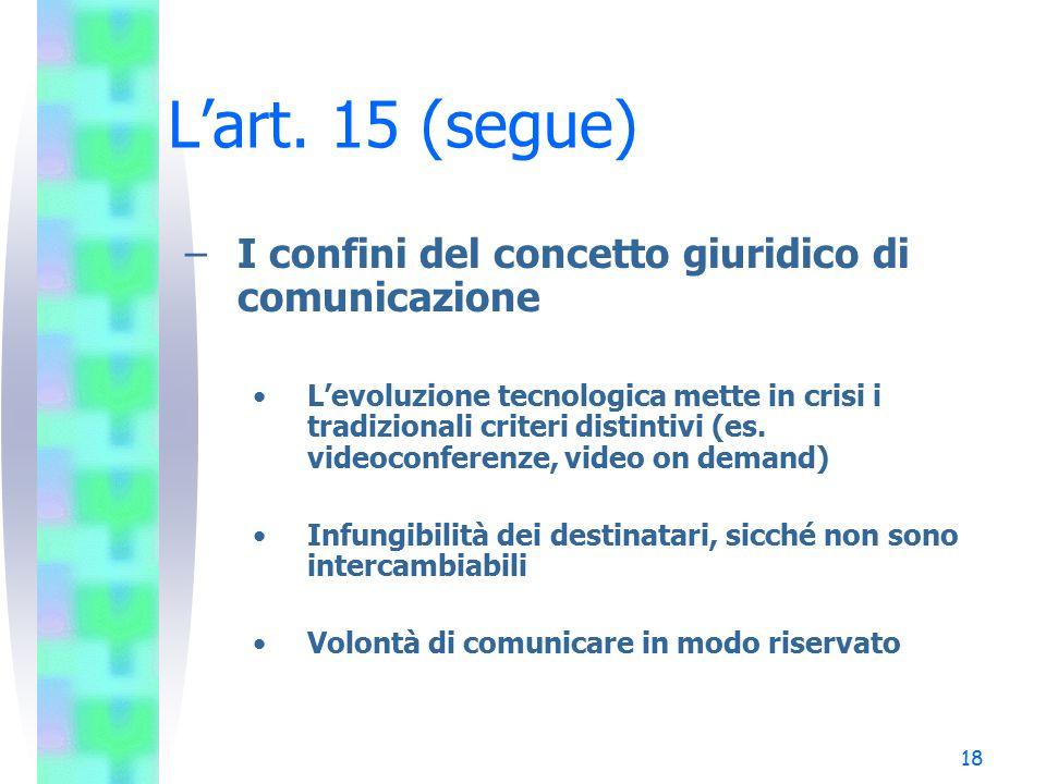 18 L'art. 15 (segue) –I confini del concetto giuridico di comunicazione L'evoluzione tecnologica mette in crisi i tradizionali criteri distintivi (es.