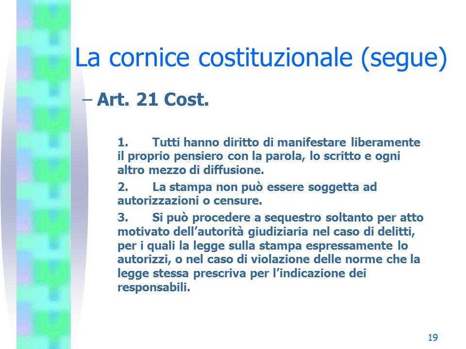 19 La cornice costituzionale (segue) –Art. 21 Cost. 1.Tutti hanno diritto di manifestare liberamente il proprio pensiero con la parola, lo scritto e o
