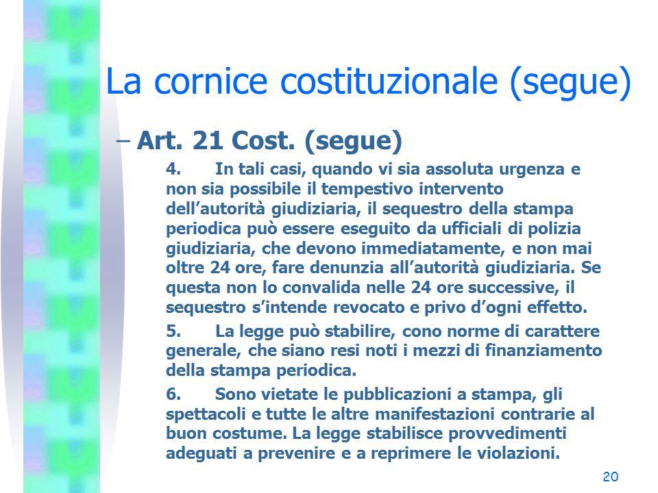 20 La cornice costituzionale (segue) –Art. 21 Cost. (segue) 4.In tali casi, quando vi sia assoluta urgenza e non sia possibile il tempestivo intervent