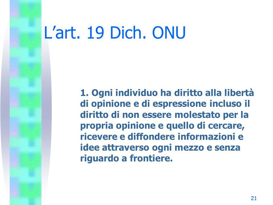 21 L'art. 19 Dich. ONU 1. Ogni individuo ha diritto alla libertà di opinione e di espressione incluso il diritto di non essere molestato per la propri