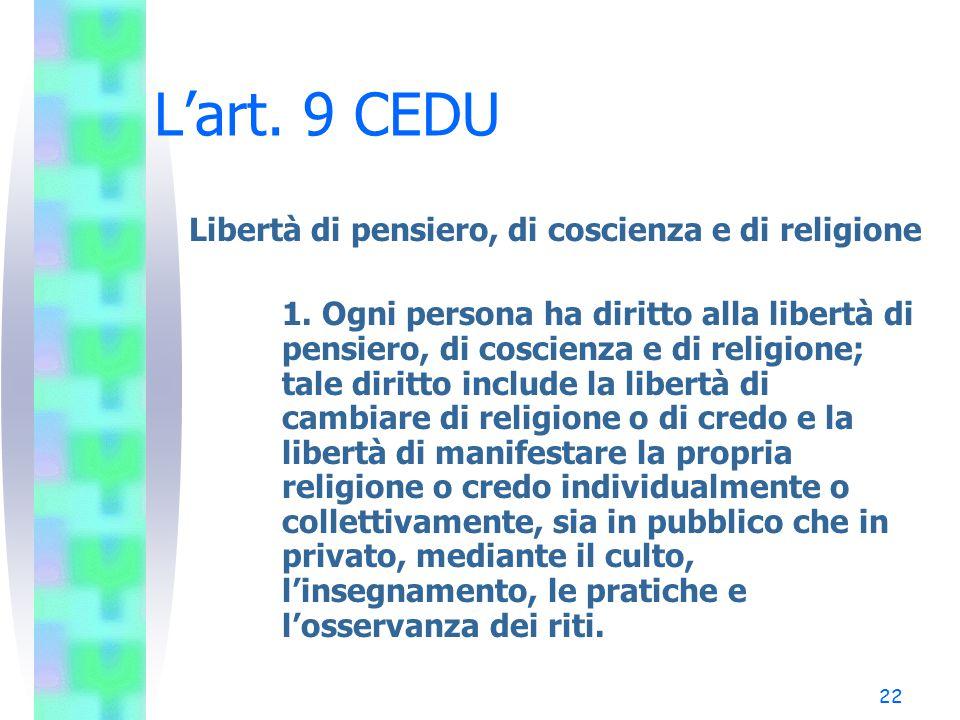 22 L'art. 9 CEDU Libertà di pensiero, di coscienza e di religione 1. Ogni persona ha diritto alla libertà di pensiero, di coscienza e di religione; ta