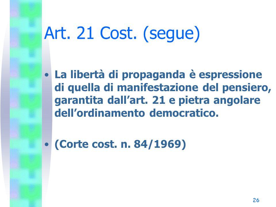 26 Art. 21 Cost. (segue) La libertà di propaganda è espressione di quella di manifestazione del pensiero, garantita dall'art. 21 e pietra angolare del