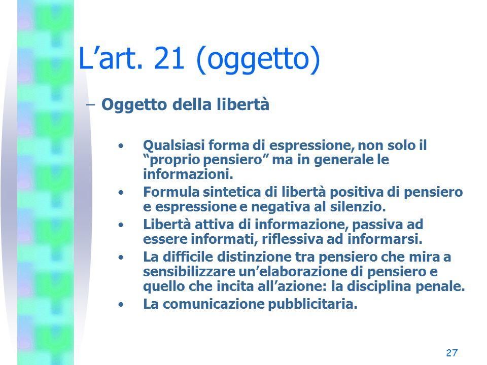 """27 L'art. 21 (oggetto) –Oggetto della libertà Qualsiasi forma di espressione, non solo il """"proprio pensiero"""" ma in generale le informazioni. Formula s"""