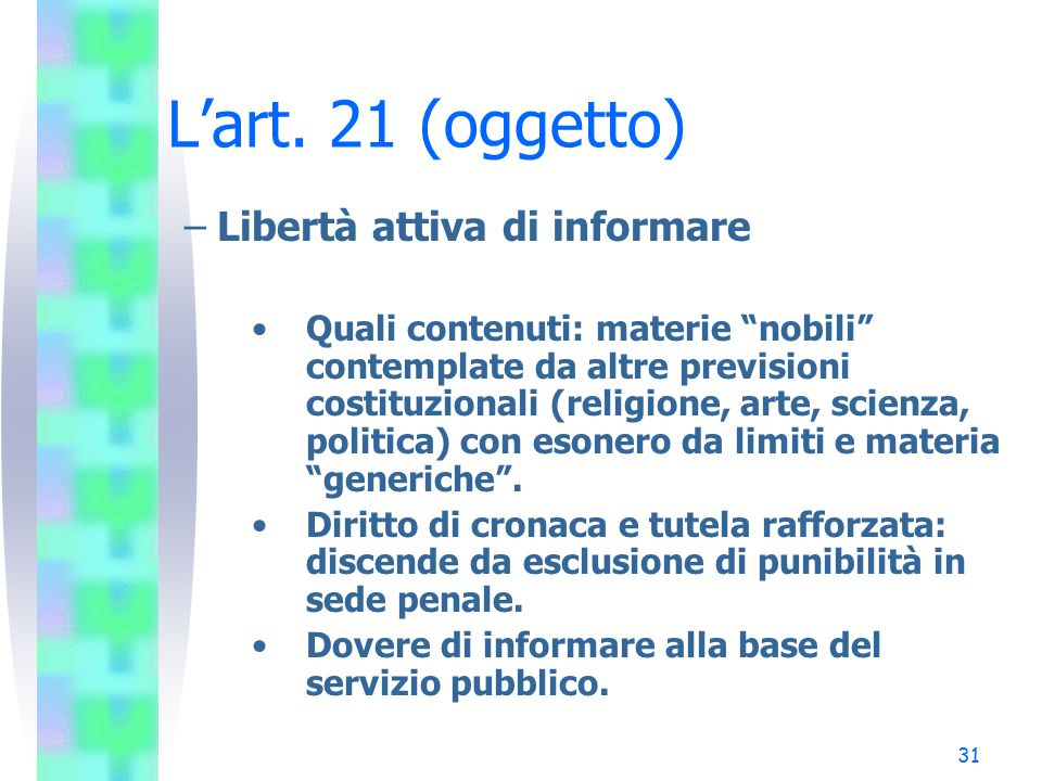 """31 L'art. 21 (oggetto) –Libertà attiva di informare Quali contenuti: materie """"nobili"""" contemplate da altre previsioni costituzionali (religione, arte,"""
