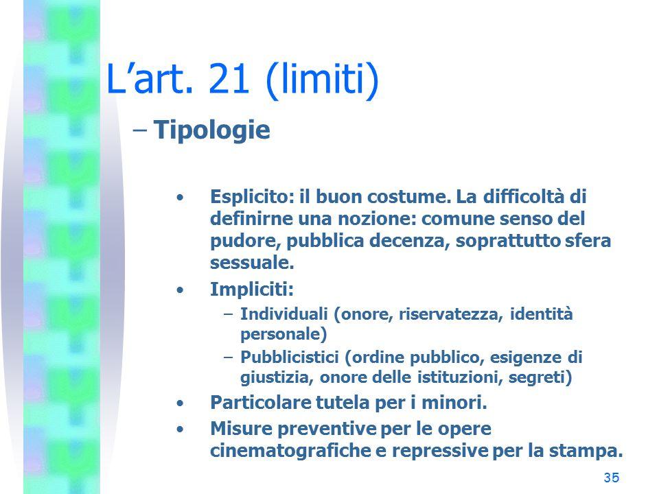 35 L'art. 21 (limiti) –Tipologie Esplicito: il buon costume. La difficoltà di definirne una nozione: comune senso del pudore, pubblica decenza, soprat