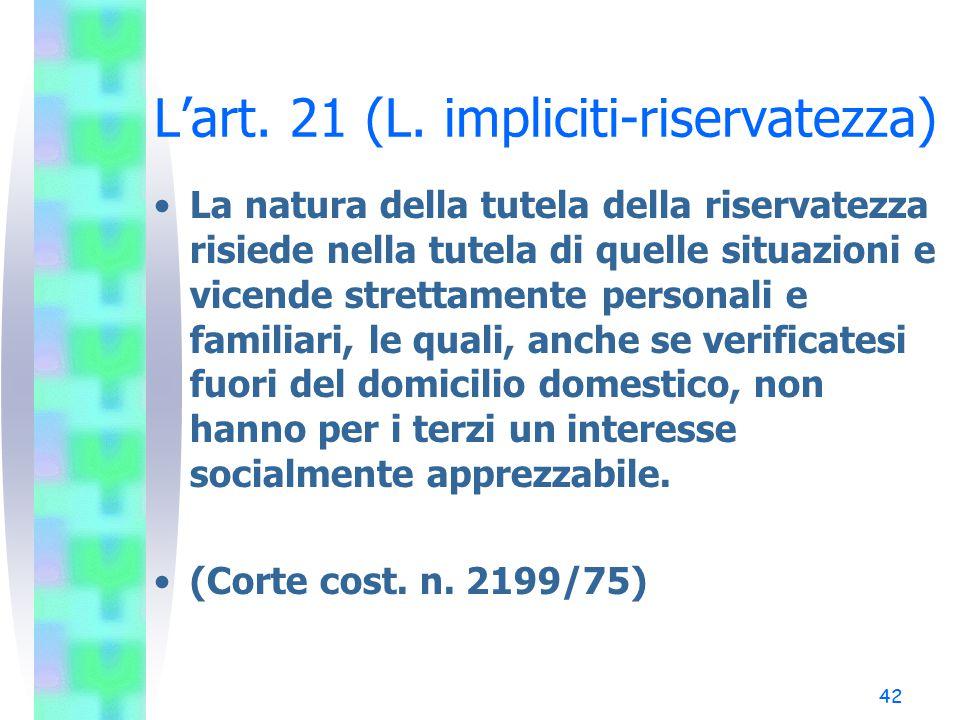42 L'art. 21 (L. impliciti-riservatezza) La natura della tutela della riservatezza risiede nella tutela di quelle situazioni e vicende strettamente pe