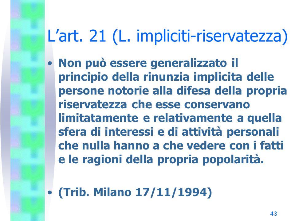 43 L'art. 21 (L. impliciti-riservatezza) Non può essere generalizzato il principio della rinunzia implicita delle persone notorie alla difesa della pr