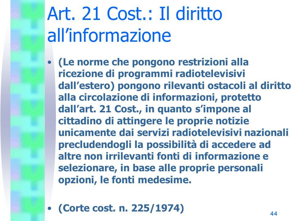 44 Art. 21 Cost.: Il diritto all'informazione (Le norme che pongono restrizioni alla ricezione di programmi radiotelevisivi dall'estero) pongono rilev