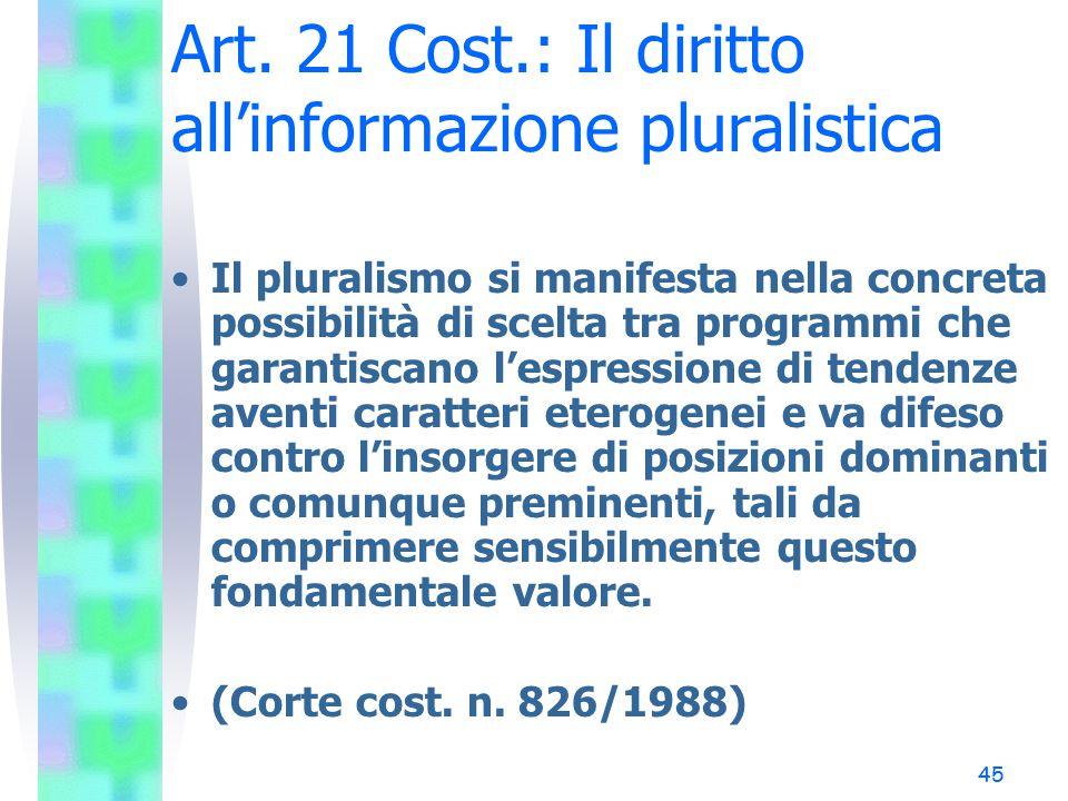 45 Art. 21 Cost.: Il diritto all'informazione pluralistica Il pluralismo si manifesta nella concreta possibilità di scelta tra programmi che garantisc