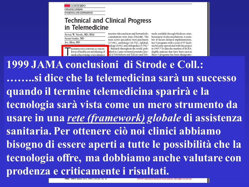 1999 JAMA conclusioni di Strode e Coll.: ……..si dice che la telemedicina sarà un successo quando il termine telemedicina sparirà e la tecnologia sarà vista come un mero strumento da usare in una rete (framework) globale di assistenza sanitaria.