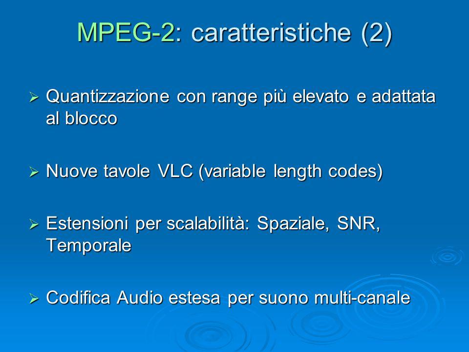 MPEG-2: caratteristiche (2)  Quantizzazione con range più elevato e adattata al blocco  Nuove tavole VLC (variable length codes)  Estensioni per scalabilità: Spaziale, SNR, Temporale  Codifica Audio estesa per suono multi-canale