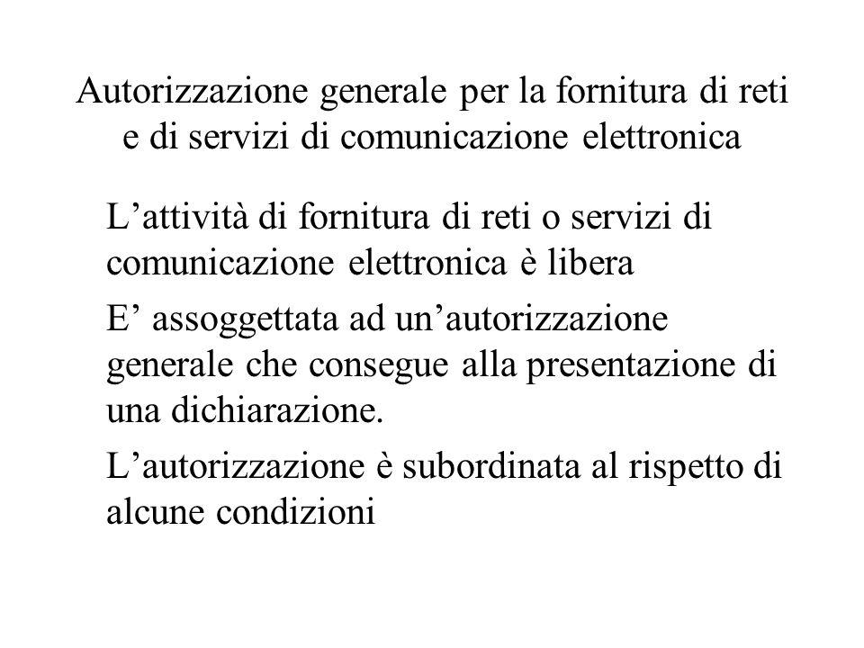 Autorizzazione generale per la fornitura di reti e di servizi di comunicazione elettronica L'attività di fornitura di reti o servizi di comunicazione elettronica è libera E' assoggettata ad un'autorizzazione generale che consegue alla presentazione di una dichiarazione.