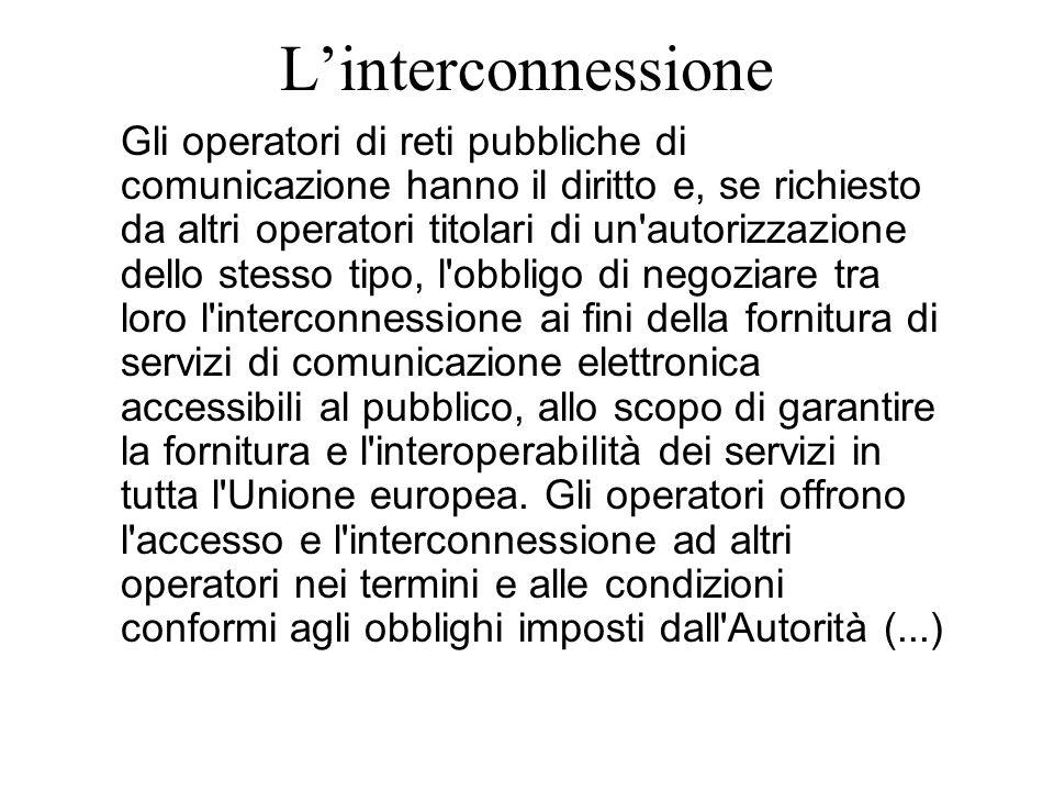L'interconnessione Gli operatori di reti pubbliche di comunicazione hanno il diritto e, se richiesto da altri operatori titolari di un autorizzazione dello stesso tipo, l obbligo di negoziare tra loro l interconnessione ai fini della fornitura di servizi di comunicazione elettronica accessibili al pubblico, allo scopo di garantire la fornitura e l interoperabilità dei servizi in tutta l Unione europea.