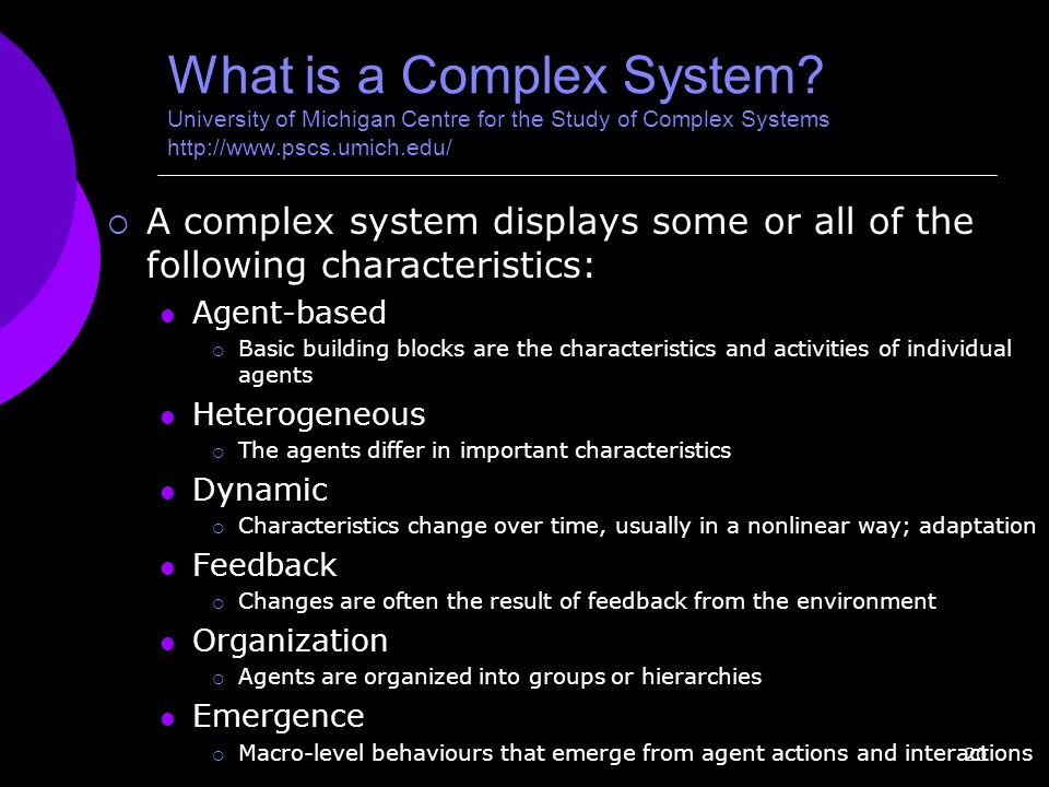 20 What is a Complex System? University of Michigan Centre for the Study of Complex Systems http://www.pscs.umich.edu/  A complex system displays som