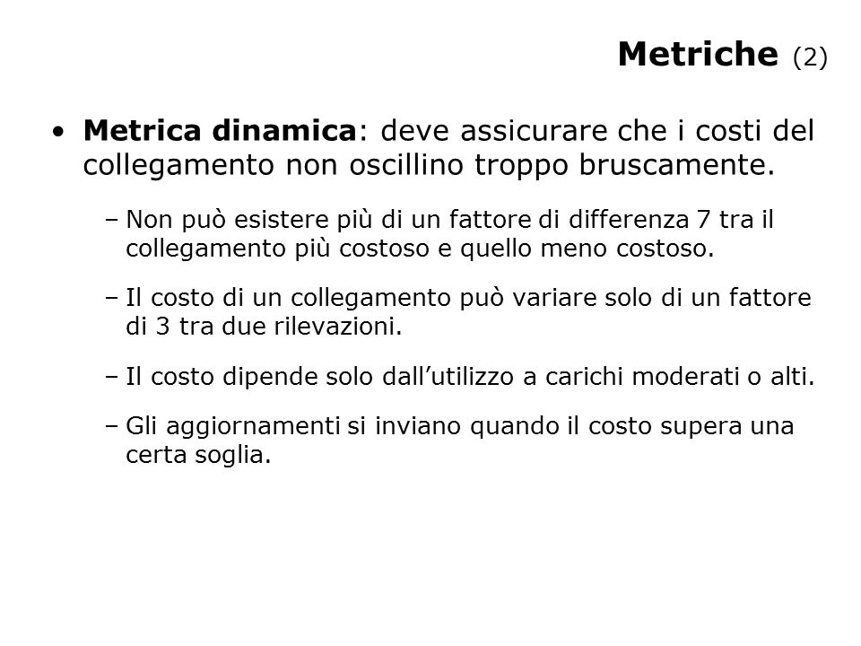 Metriche (2) Metrica dinamica: deve assicurare che i costi del collegamento non oscillino troppo bruscamente. –Non può esistere più di un fattore di d
