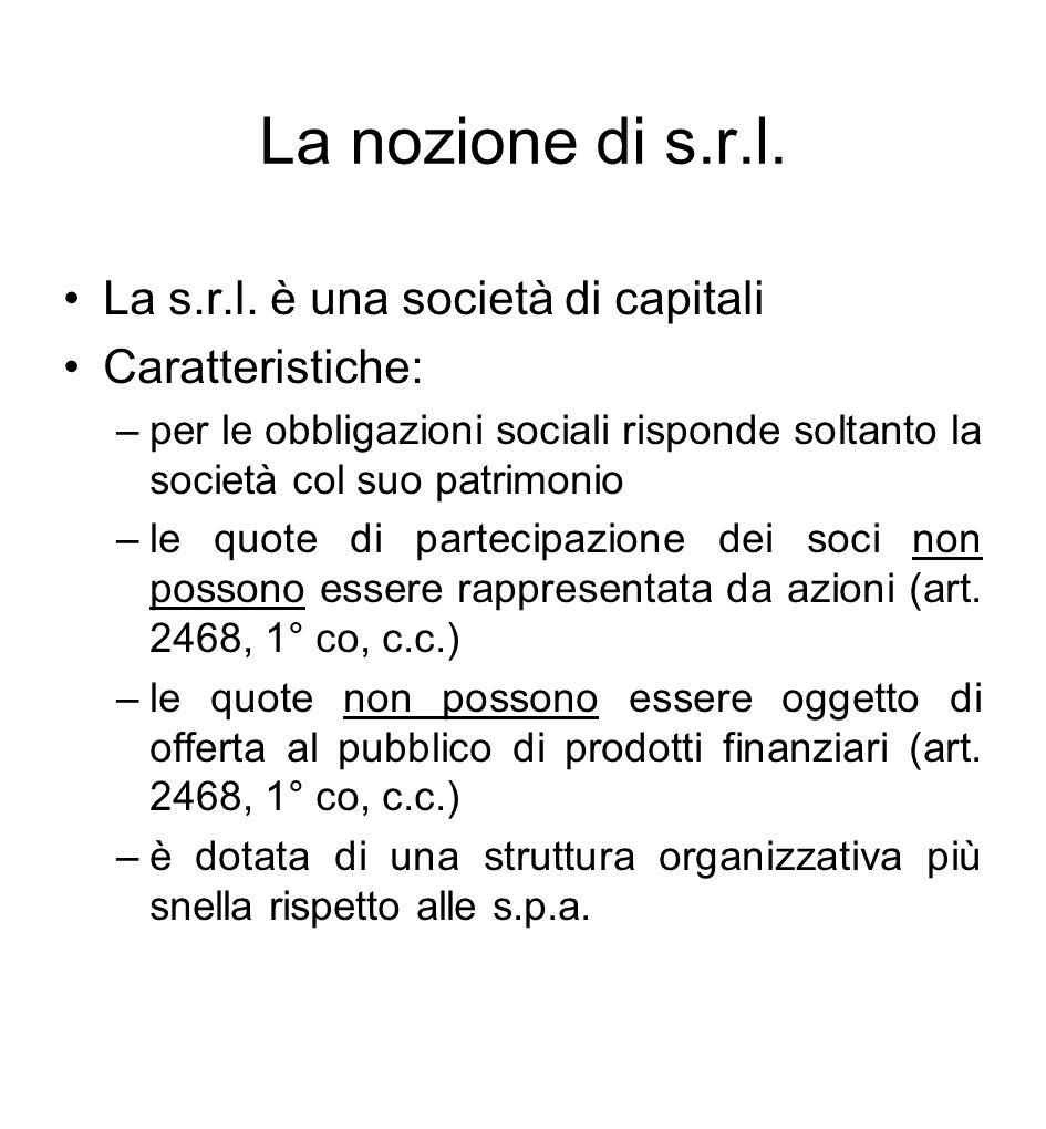 La nozione di s.r.l. La s.r.l. è una società di capitali Caratteristiche: –per le obbligazioni sociali risponde soltanto la società col suo patrimonio