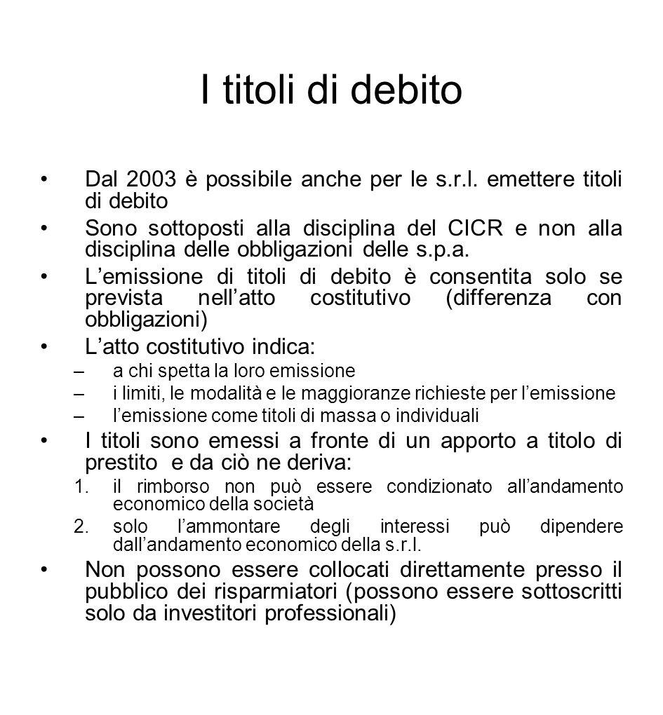 I titoli di debito Dal 2003 è possibile anche per le s.r.l. emettere titoli di debito Sono sottoposti alla disciplina del CICR e non alla disciplina d
