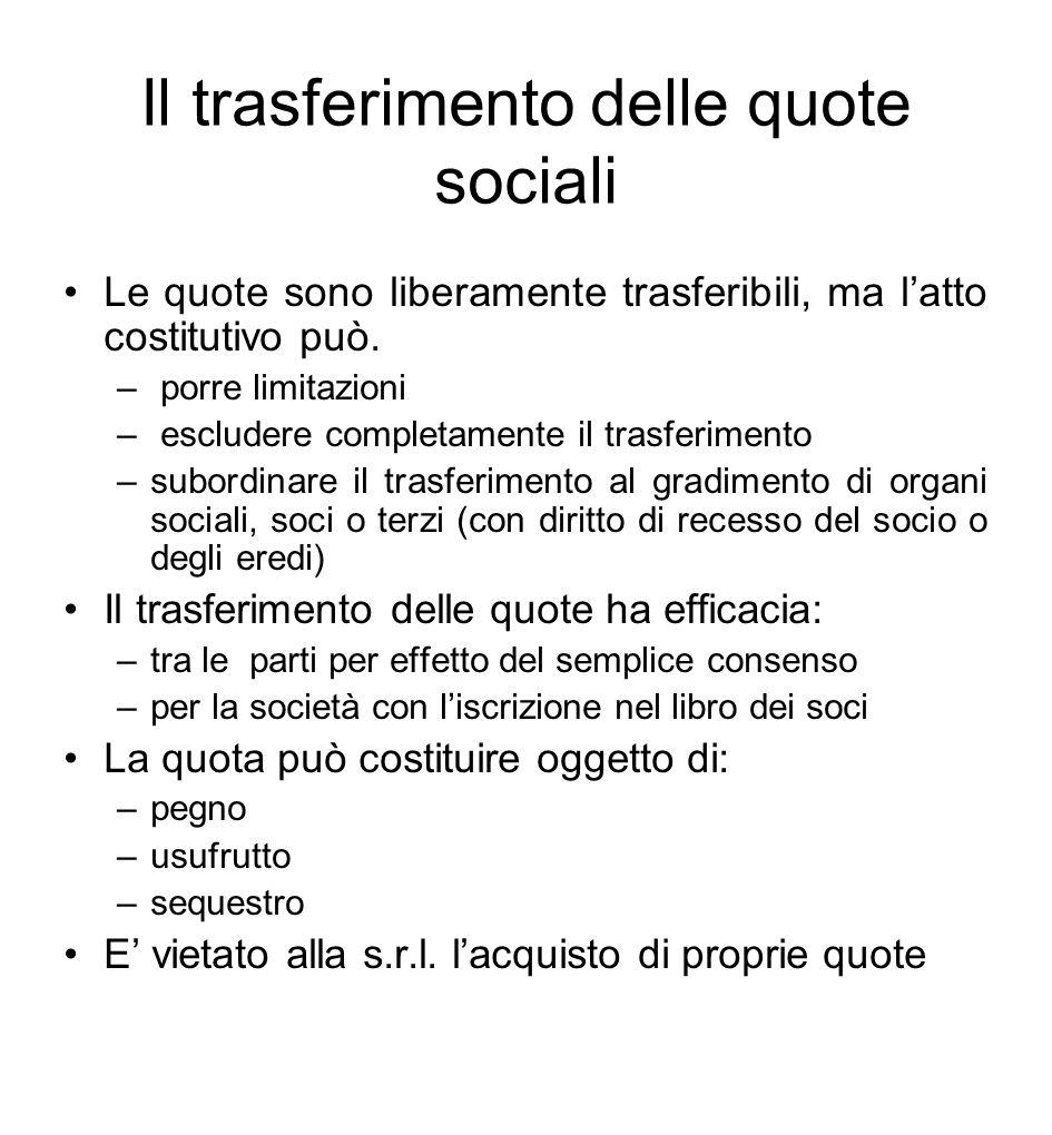 Il trasferimento delle quote sociali Le quote sono liberamente trasferibili, ma l'atto costitutivo può. – porre limitazioni – escludere completamente