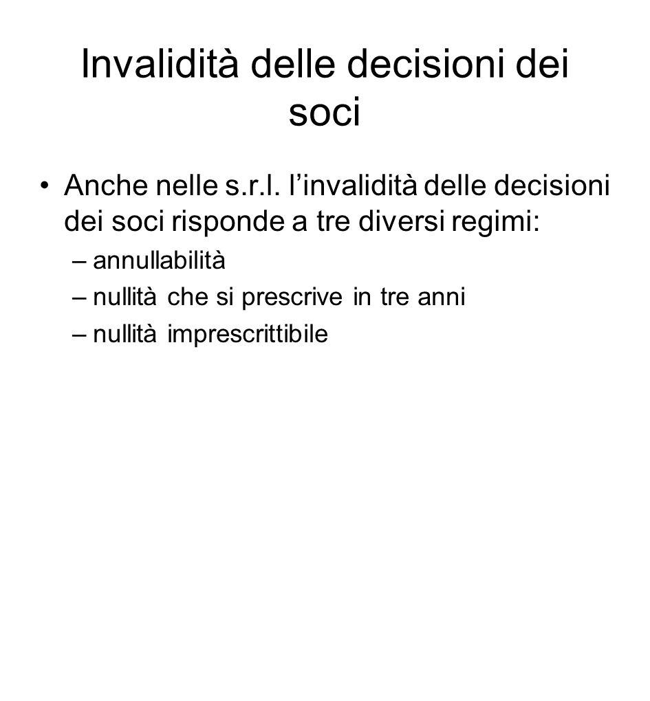 Invalidità delle decisioni dei soci Anche nelle s.r.l. l'invalidità delle decisioni dei soci risponde a tre diversi regimi: –annullabilità –nullità ch