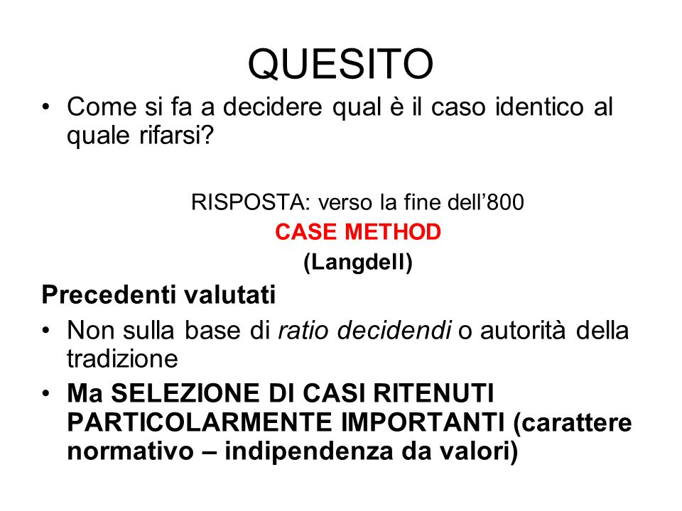 QUESITO Come si fa a decidere qual è il caso identico al quale rifarsi? RISPOSTA: verso la fine dell'800 CASE METHOD (Langdell) Precedenti valutati No